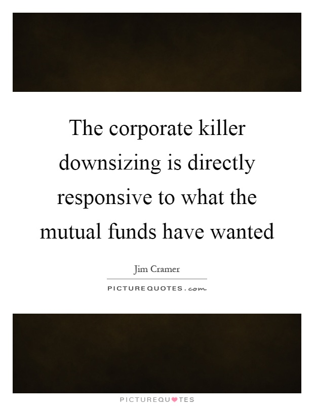 The corporate killer downsizing is directly responsive to what the mutual funds have wanted Picture Quote #1