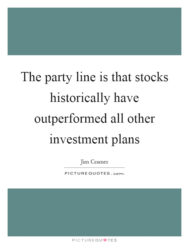 The party line is that stocks historically have outperformed all other investment plans Picture Quote #1