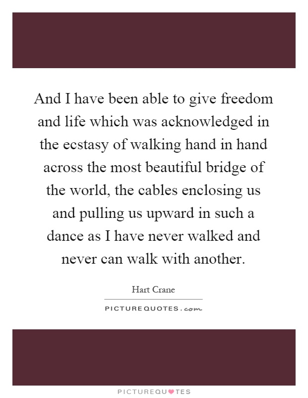 And I have been able to give freedom and life which was acknowledged in the ecstasy of walking hand in hand across the most beautiful bridge of the world, the cables enclosing us and pulling us upward in such a dance as I have never walked and never can walk with another Picture Quote #1