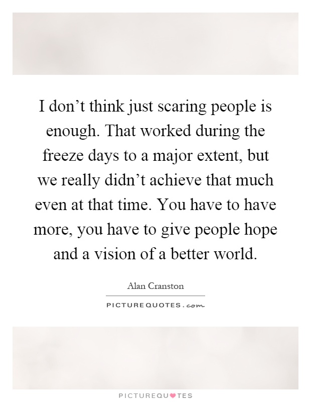 I don't think just scaring people is enough. That worked during the freeze days to a major extent, but we really didn't achieve that much even at that time. You have to have more, you have to give people hope and a vision of a better world Picture Quote #1