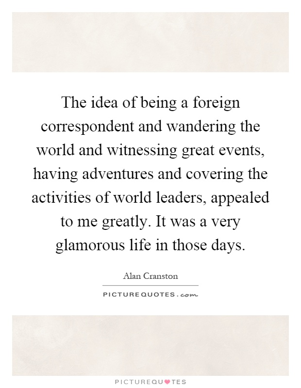 The idea of being a foreign correspondent and wandering the world and witnessing great events, having adventures and covering the activities of world leaders, appealed to me greatly. It was a very glamorous life in those days Picture Quote #1
