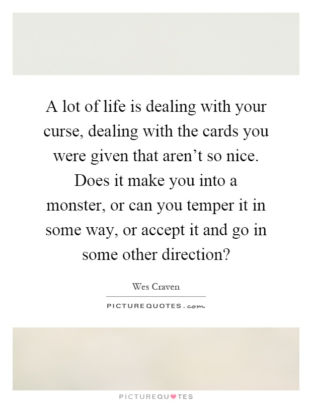 A lot of life is dealing with your curse, dealing with the cards you were given that aren't so nice. Does it make you into a monster, or can you temper it in some way, or accept it and go in some other direction? Picture Quote #1