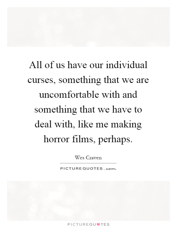 All of us have our individual curses, something that we are uncomfortable with and something that we have to deal with, like me making horror films, perhaps Picture Quote #1