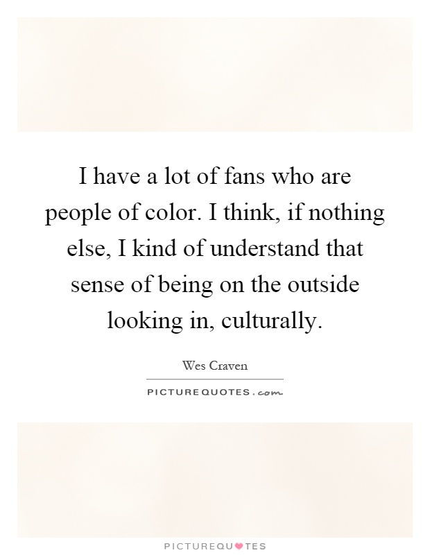 I have a lot of fans who are people of color. I think, if nothing else, I kind of understand that sense of being on the outside looking in, culturally Picture Quote #1