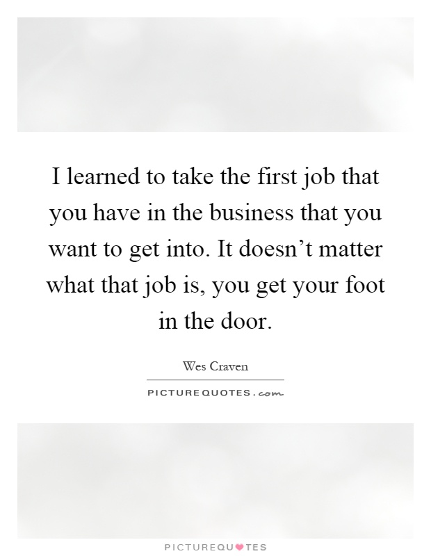 I learned to take the first job that you have in the business that you want to get into. It doesn't matter what that job is, you get your foot in the door Picture Quote #1