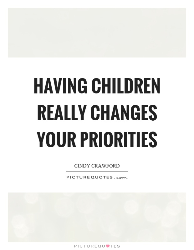 Having children really changes your priorities Picture Quote #1