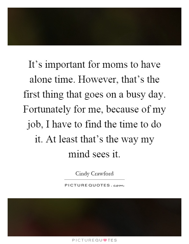 It's important for moms to have alone time. However, that's the first thing that goes on a busy day. Fortunately for me, because of my job, I have to find the time to do it. At least that's the way my mind sees it Picture Quote #1