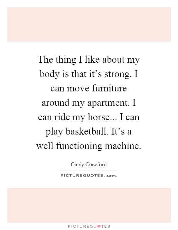 The thing I like about my body is that it's strong. I can move furniture around my apartment. I can ride my horse... I can play basketball. It's a well functioning machine Picture Quote #1