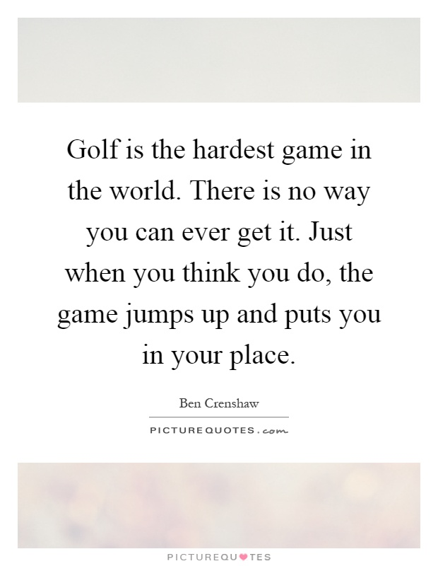 Golf is the hardest game in the world. There is no way you can ever get it. Just when you think you do, the game jumps up and puts you in your place Picture Quote #1