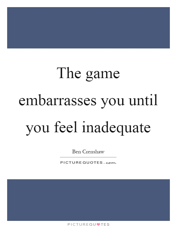 The game embarrasses you until you feel inadequate Picture Quote #1