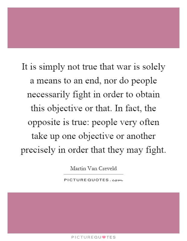 It is simply not true that war is solely a means to an end, nor do people necessarily fight in order to obtain this objective or that. In fact, the opposite is true: people very often take up one objective or another precisely in order that they may fight Picture Quote #1