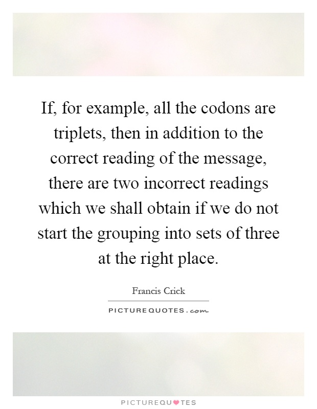 If, for example, all the codons are triplets, then in addition to the correct reading of the message, there are two incorrect readings which we shall obtain if we do not start the grouping into sets of three at the right place Picture Quote #1