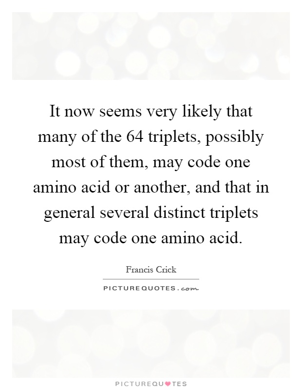 It now seems very likely that many of the 64 triplets, possibly most of them, may code one amino acid or another, and that in general several distinct triplets may code one amino acid Picture Quote #1