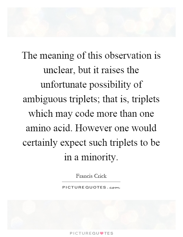 The meaning of this observation is unclear, but it raises the unfortunate possibility of ambiguous triplets; that is, triplets which may code more than one amino acid. However one would certainly expect such triplets to be in a minority Picture Quote #1