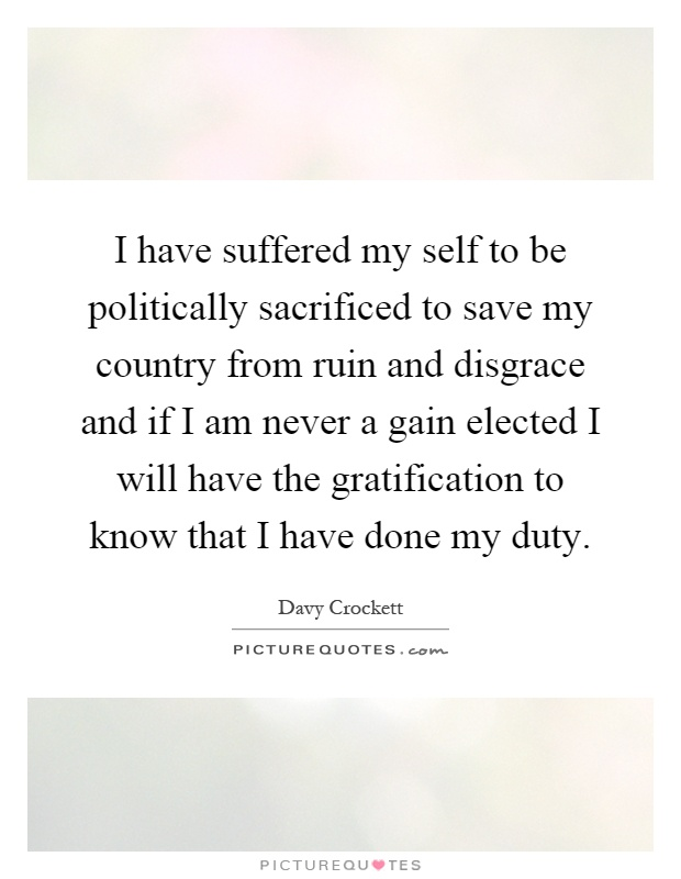 I have suffered my self to be politically sacrificed to save my country from ruin and disgrace and if I am never a gain elected I will have the gratification to know that I have done my duty Picture Quote #1