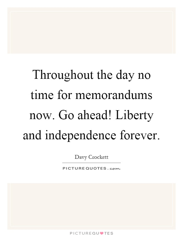 Throughout the day no time for memorandums now. Go ahead! Liberty and independence forever Picture Quote #1