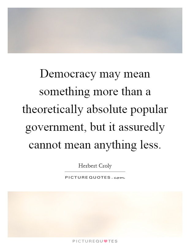 Democracy may mean something more than a theoretically absolute popular government, but it assuredly cannot mean anything less Picture Quote #1