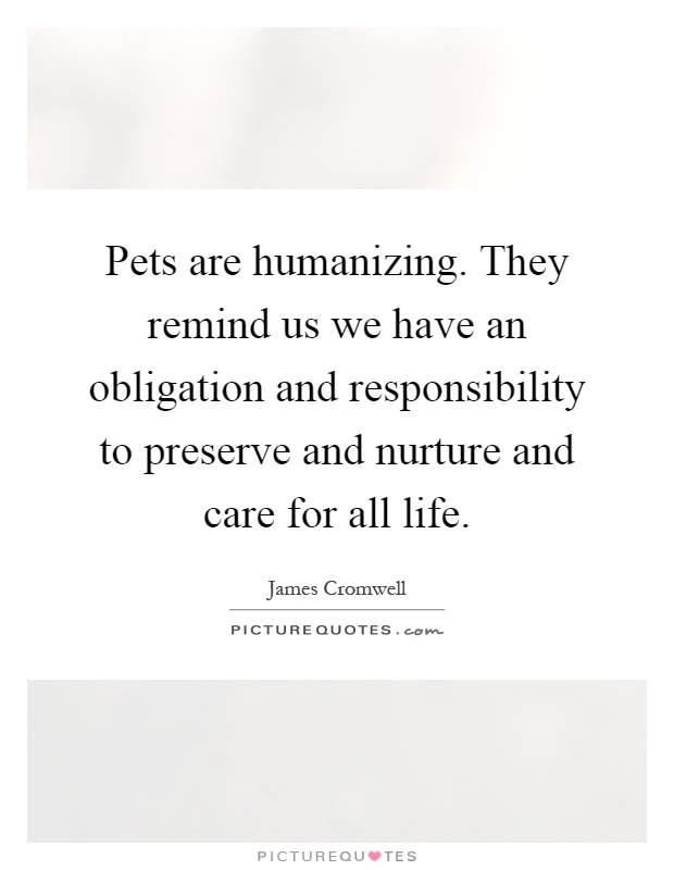 Pets are humanizing. They remind us we have an obligation and responsibility to preserve and nurture and care for all life Picture Quote #1