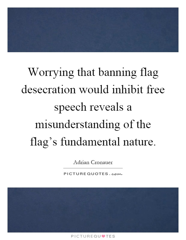 Worrying that banning flag desecration would inhibit free speech reveals a misunderstanding of the flag's fundamental nature Picture Quote #1