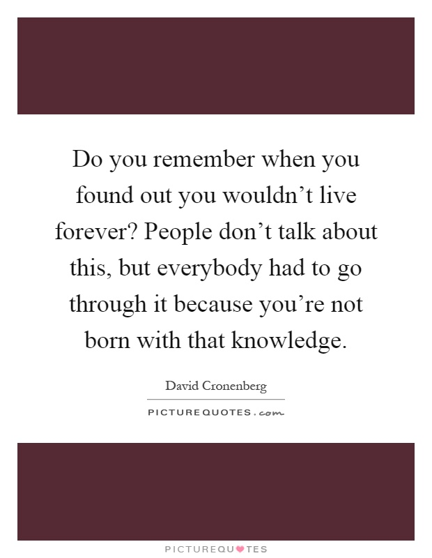 Do you remember when you found out you wouldn't live forever? People don't talk about this, but everybody had to go through it because you're not born with that knowledge Picture Quote #1