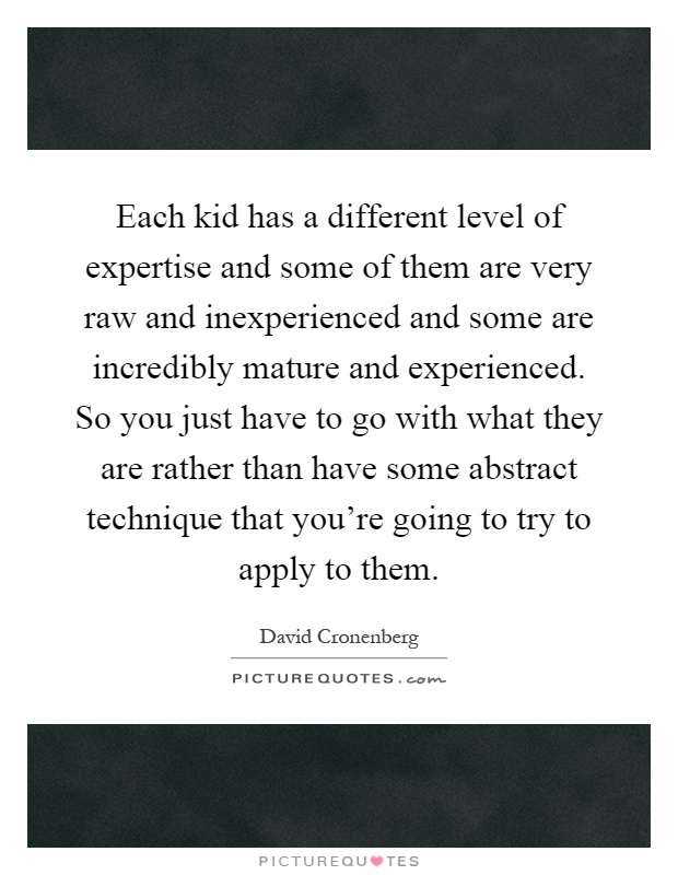 Each kid has a different level of expertise and some of them are very raw and inexperienced and some are incredibly mature and experienced. So you just have to go with what they are rather than have some abstract technique that you're going to try to apply to them Picture Quote #1