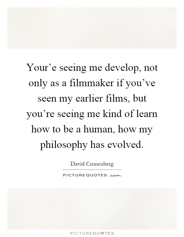Your'e seeing me develop, not only as a filmmaker if you've seen my earlier films, but you're seeing me kind of learn how to be a human, how my philosophy has evolved Picture Quote #1