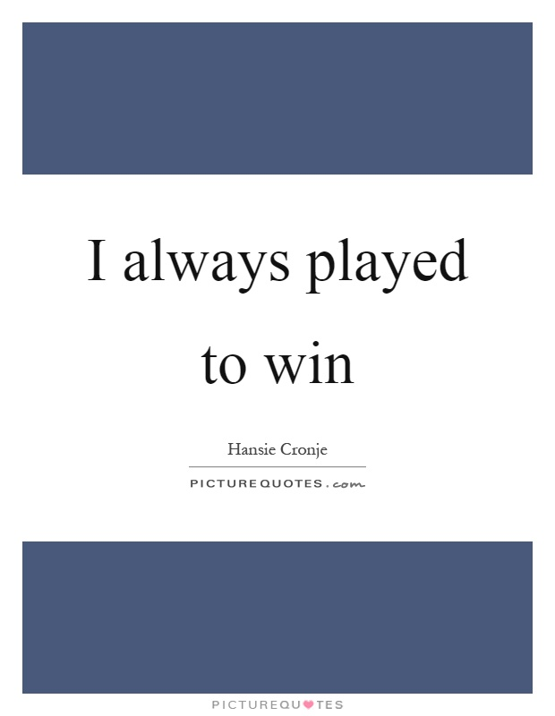 I always played to win Picture Quote #1