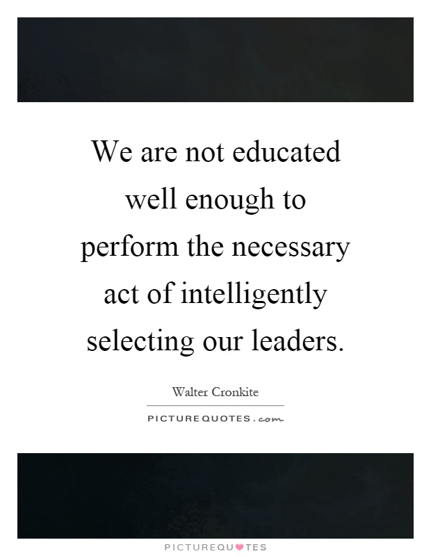 We are not educated well enough to perform the necessary act of intelligently selecting our leaders Picture Quote #1