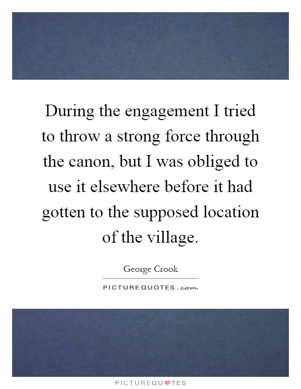 During the engagement I tried to throw a strong force through the canon, but I was obliged to use it elsewhere before it had gotten to the supposed location of the village Picture Quote #1