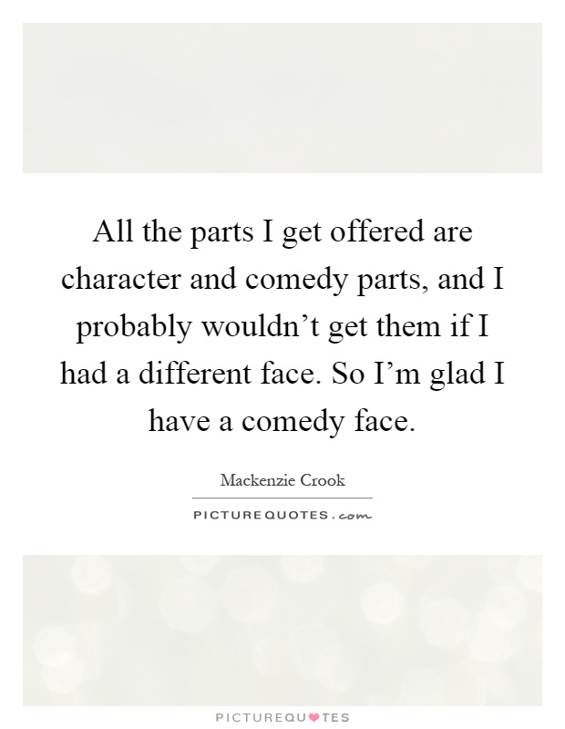 All the parts I get offered are character and comedy parts, and I probably wouldn't get them if I had a different face. So I'm glad I have a comedy face Picture Quote #1