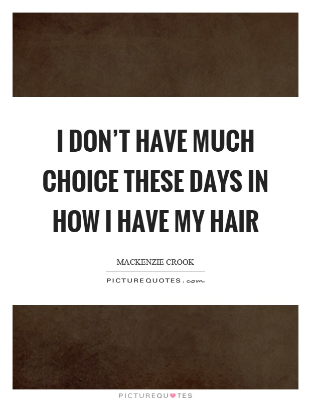 I don't have much choice these days in how I have my hair Picture Quote #1