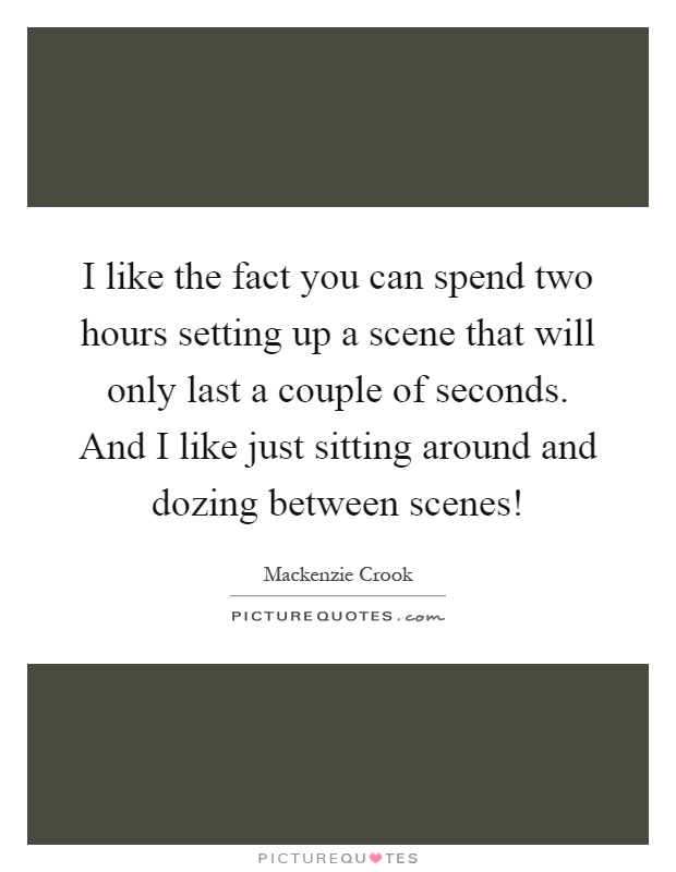 I like the fact you can spend two hours setting up a scene that will only last a couple of seconds. And I like just sitting around and dozing between scenes! Picture Quote #1