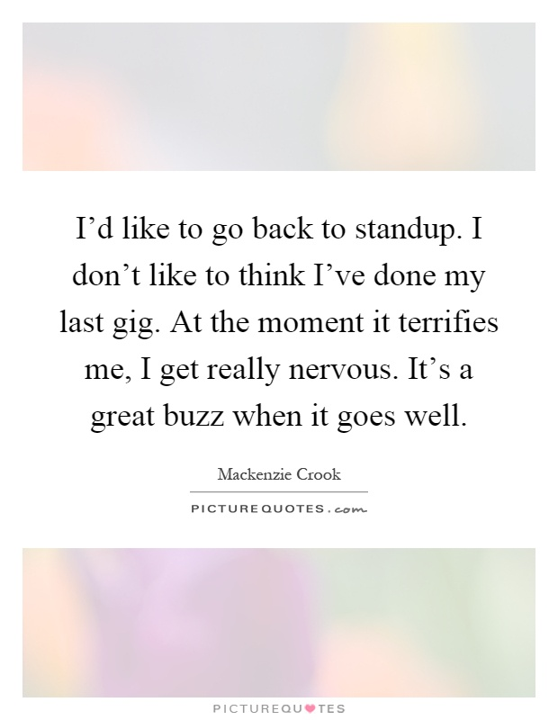 I'd like to go back to standup. I don't like to think I've done my last gig. At the moment it terrifies me, I get really nervous. It's a great buzz when it goes well Picture Quote #1