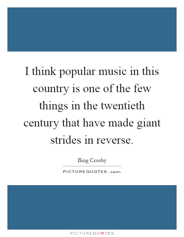 I think popular music in this country is one of the few things in the twentieth century that have made giant strides in reverse Picture Quote #1
