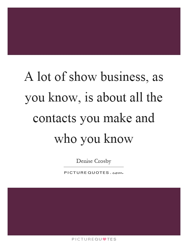 A lot of show business, as you know, is about all the contacts you make and who you know Picture Quote #1