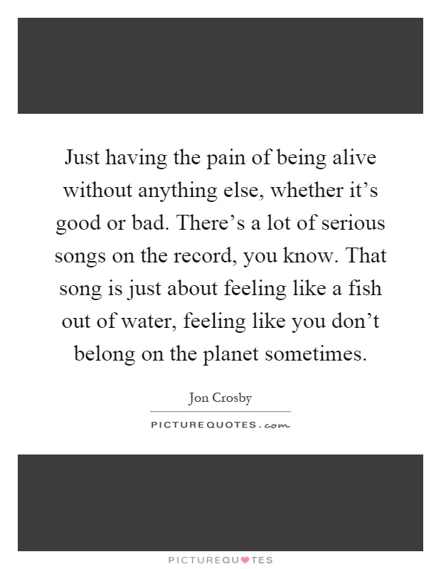 Just having the pain of being alive without anything else, whether it's good or bad. There's a lot of serious songs on the record, you know. That song is just about feeling like a fish out of water, feeling like you don't belong on the planet sometimes Picture Quote #1