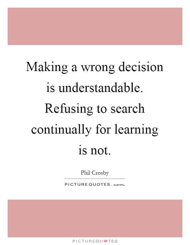 Making a wrong decision is understandable. Refusing to search continually for learning is not Picture Quote #1