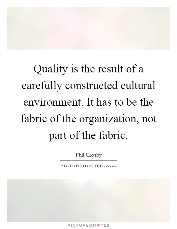 Quality is the result of a carefully constructed cultural environment. It has to be the fabric of the organization, not part of the fabric Picture Quote #1