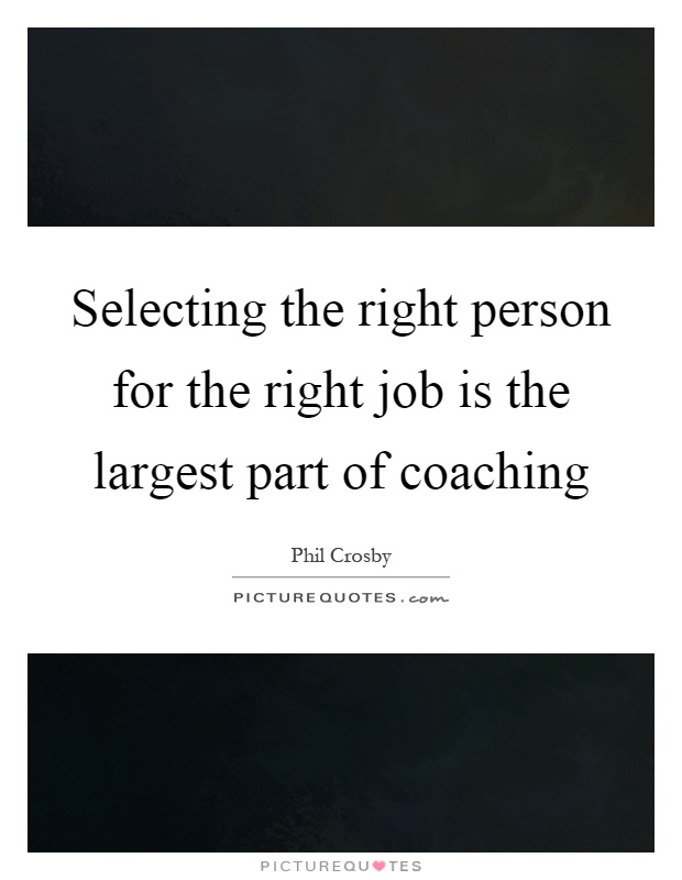 Selecting the right person for the right job is the largest part of coaching Picture Quote #1