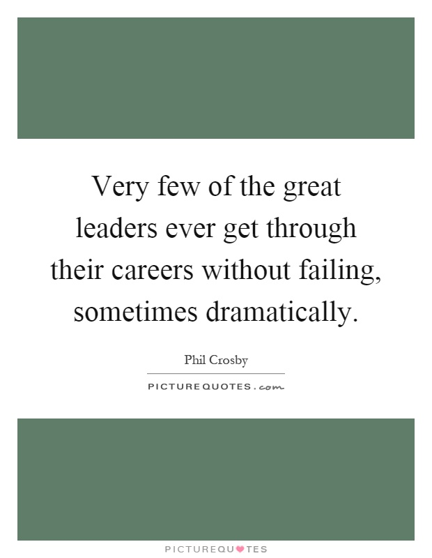 Very few of the great leaders ever get through their careers without failing, sometimes dramatically Picture Quote #1