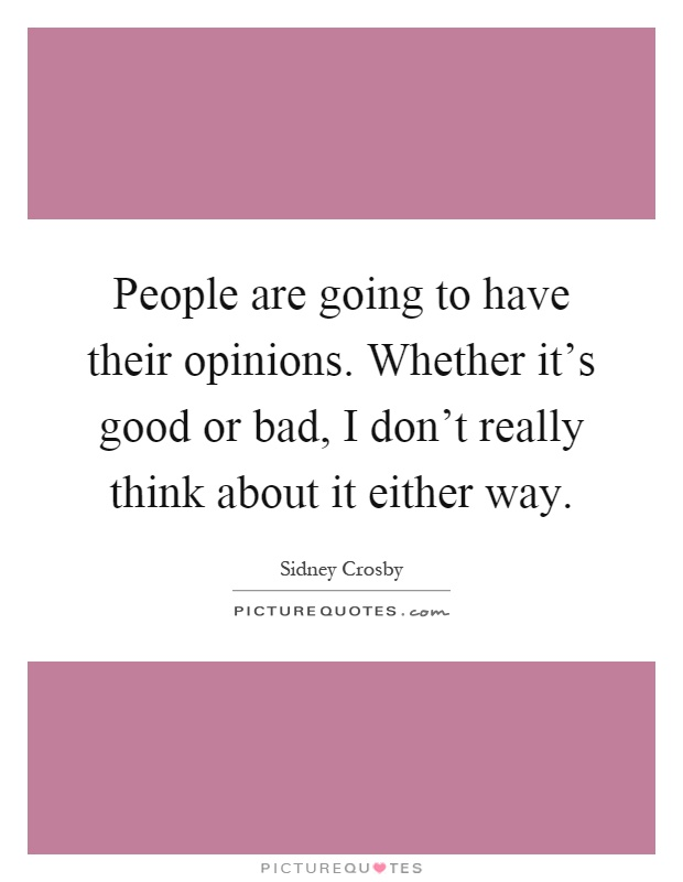 People are going to have their opinions. Whether it's good or bad, I don't really think about it either way Picture Quote #1