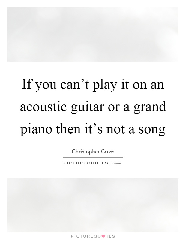 If you can't play it on an acoustic guitar or a grand piano then it's not a song Picture Quote #1