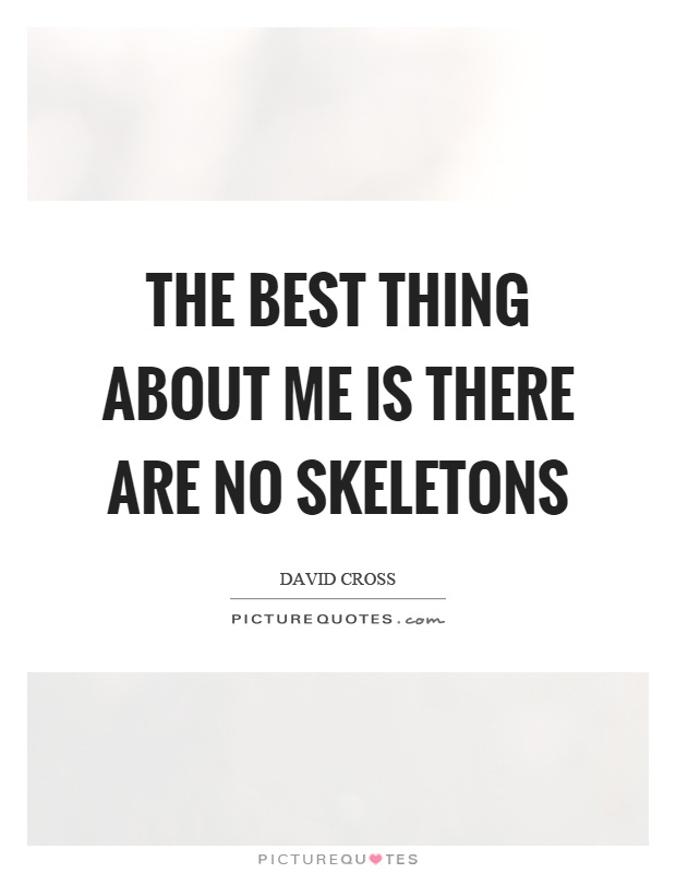The best thing about me is there are no skeletons Picture Quote #1