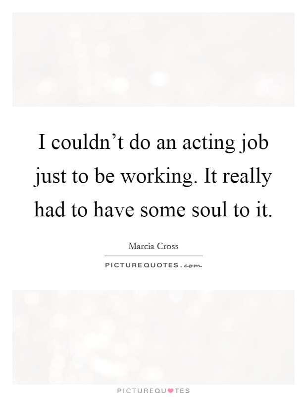 I couldn't do an acting job just to be working. It really had to have some soul to it Picture Quote #1