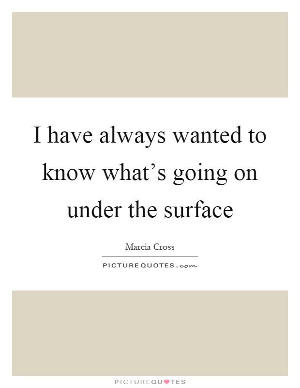 I have always wanted to know what's going on under the surface Picture Quote #1
