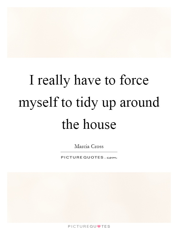 I really have to force myself to tidy up around the house Picture Quote #1