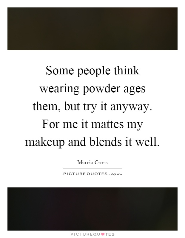 Some people think wearing powder ages them, but try it anyway. For me it mattes my makeup and blends it well Picture Quote #1
