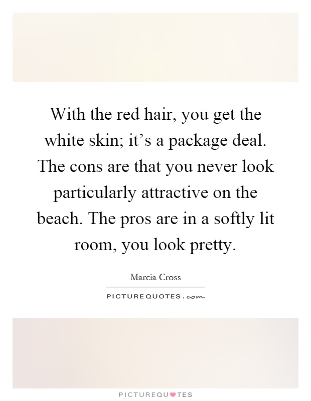 With the red hair, you get the white skin; it's a package deal. The cons are that you never look particularly attractive on the beach. The pros are in a softly lit room, you look pretty Picture Quote #1