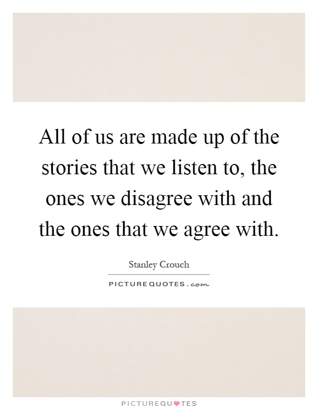 All of us are made up of the stories that we listen to, the ones we disagree with and the ones that we agree with Picture Quote #1