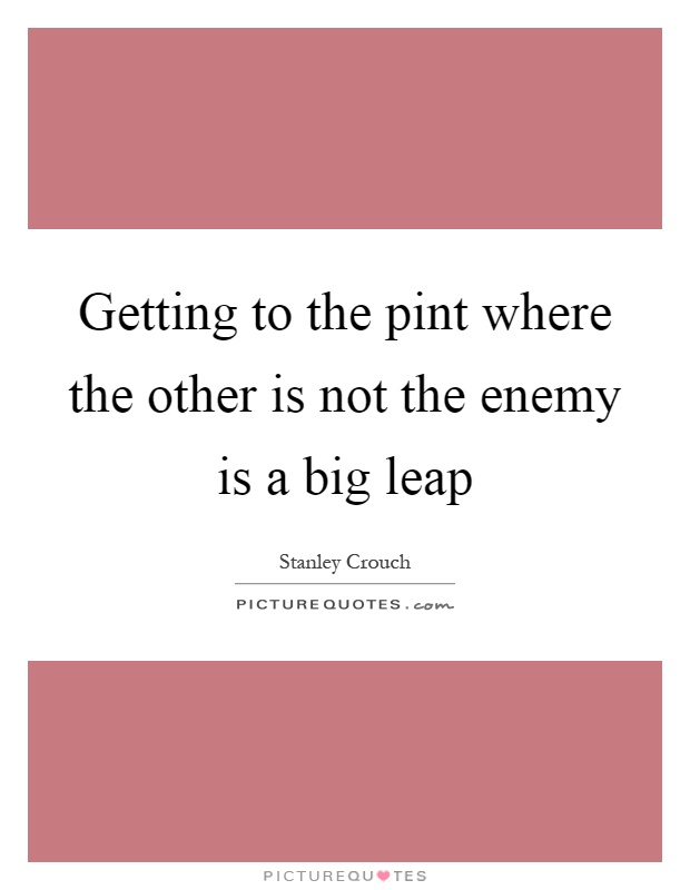 Getting to the pint where the other is not the enemy is a big leap Picture Quote #1